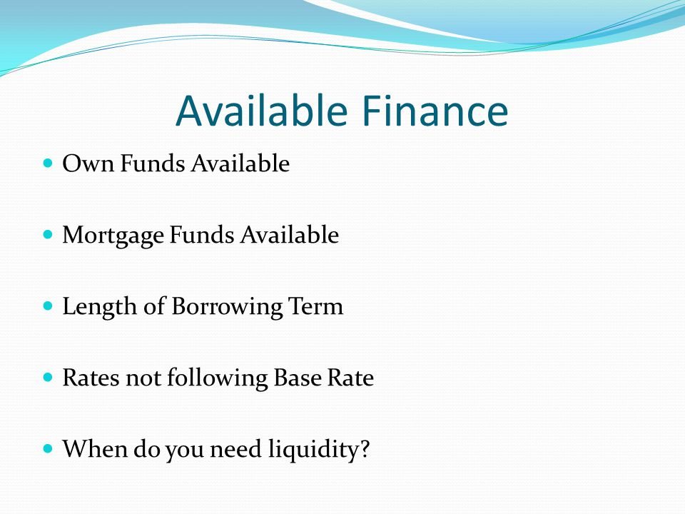 Available Finance Own Funds Available Mortgage Funds Available Length of Borrowing Term Rates not following Base Rate When do you need liquidity?