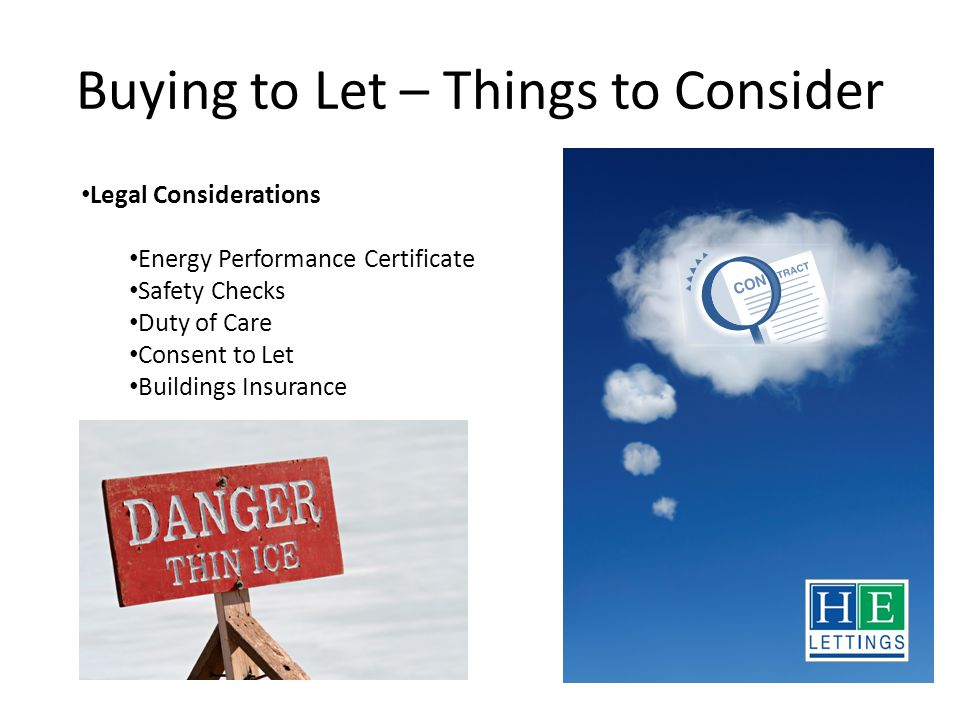 Buying to Let – Things to Consider Legal Considerations Energy Performance Certificate Safety Checks Duty of Care Consent to Let Buildings Insurance Thinking about Buy to Let