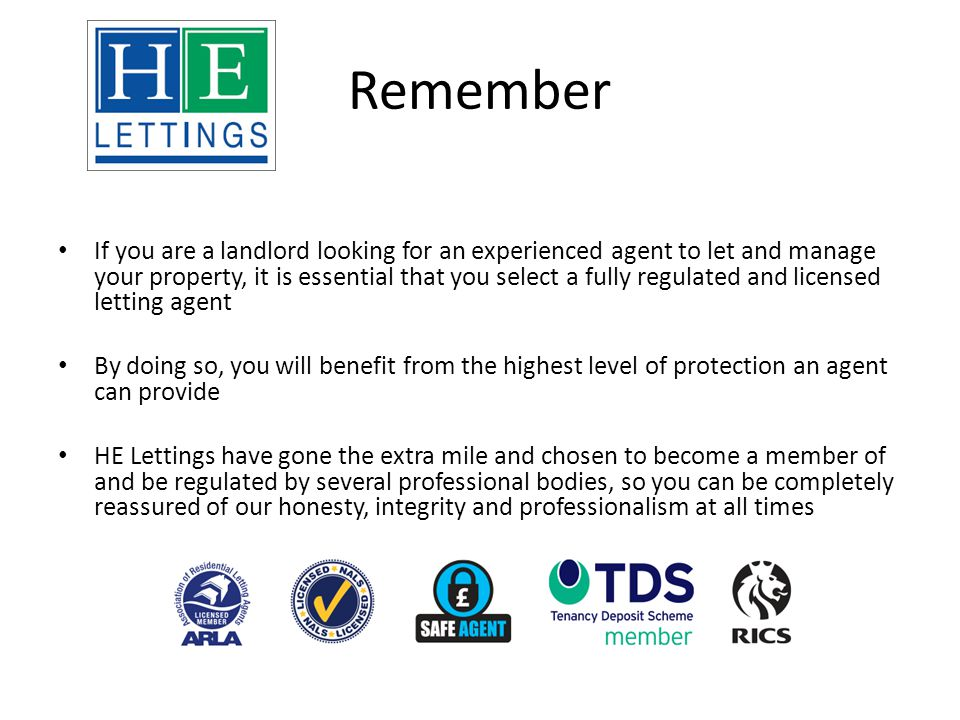 Remember If you are a landlord looking for an experienced agent to let and manage your property, it is essential that you select a fully regulated and licensed letting agent By doing so, you will benefit from the highest level of protection an agent can provide HE Lettings have gone the extra mile and chosen to become a member of and be regulated by several professional bodies, so you can be completely reassured of our honesty, integrity and professionalism at all times