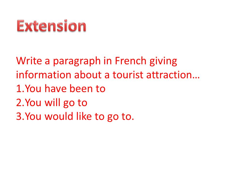 Write a paragraph in French giving information about a tourist attraction… 1.You have been to 2.You will go to 3.You would like to go to.