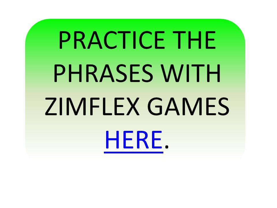 PRACTICE THE PHRASES WITH ZIMFLEX GAMES HERE. HERE