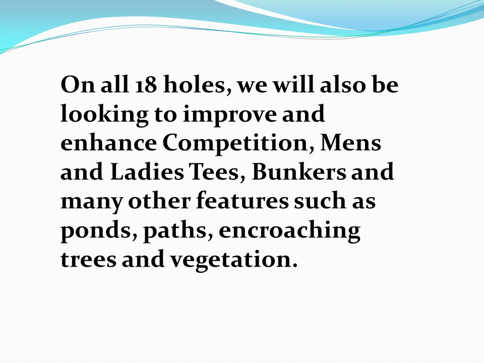 On all 18 holes, we will also be looking to improve and enhance Competition, Mens and Ladies Tees, Bunkers and many other features such as ponds, paths, encroaching trees and vegetation.