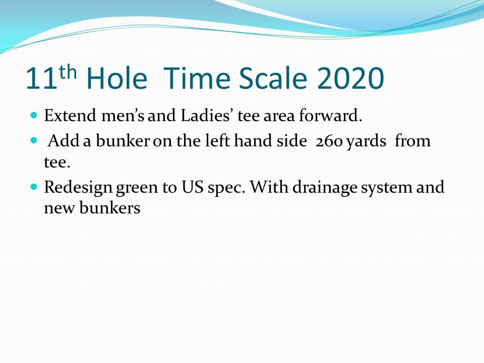 11 th Hole Time Scale 2020 Extend men's and Ladies' tee area forward.
