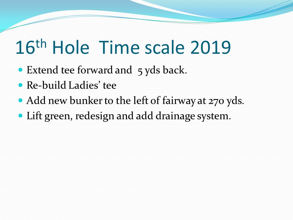 16 th Hole Time scale 2019 Extend tee forward and 5 yds back.