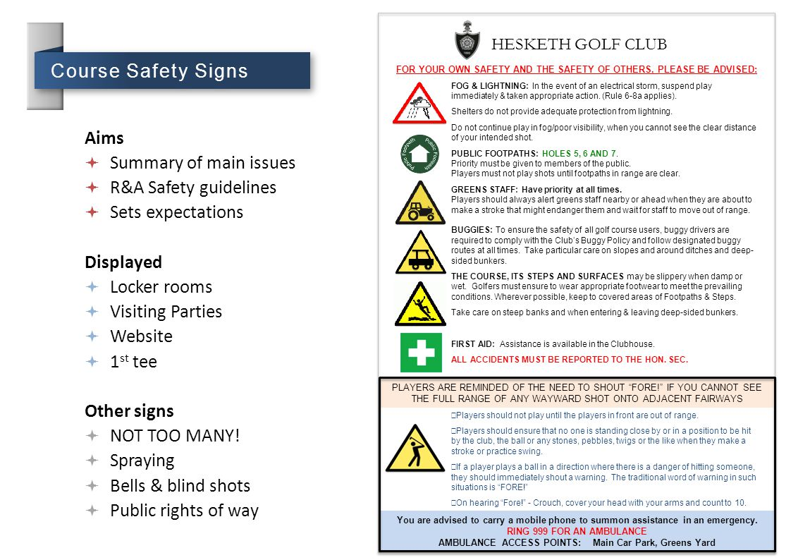 Course Safety Signs Aims  Summary of main issues  R&A Safety guidelines  Sets expectations Displayed  Locker rooms  Visiting Parties  Website 