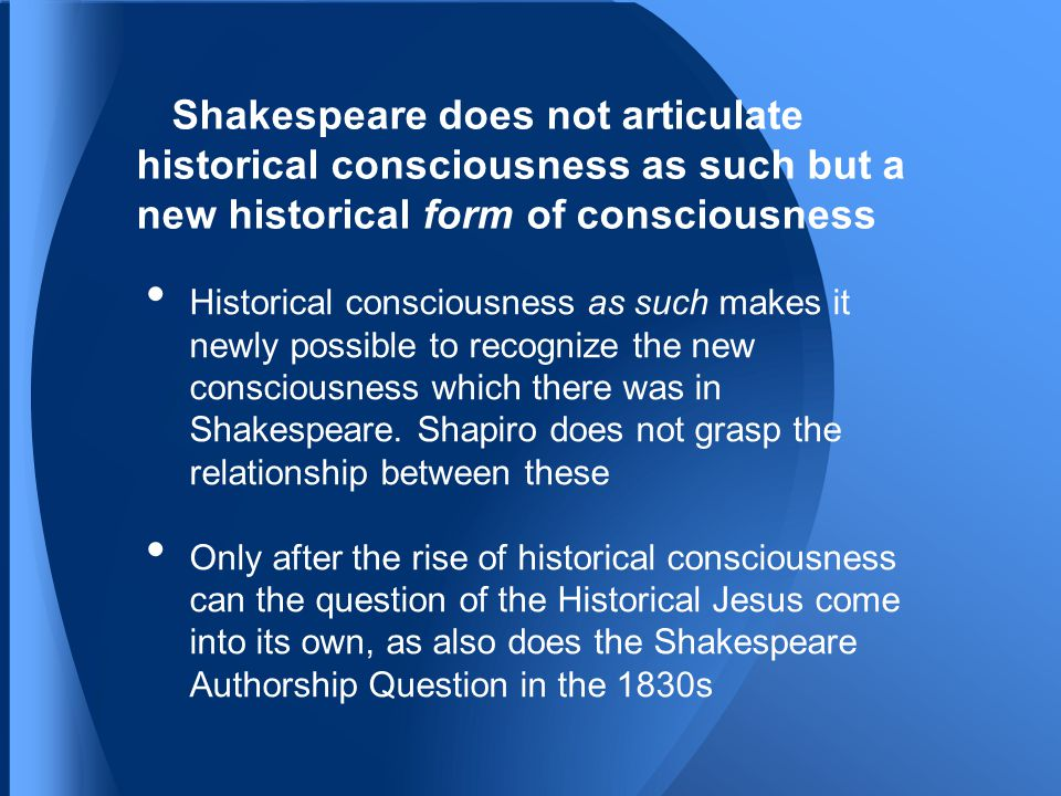 Shakespeare does not articulate historical consciousness as such but a new historical form of consciousness Historical consciousness as such makes it newly possible to recognize the new consciousness which there was in Shakespeare.