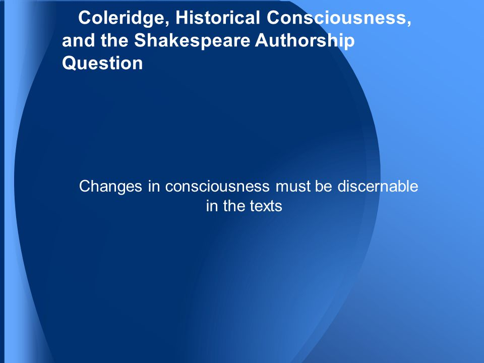 Coleridge, Historical Consciousness, and the Shakespeare Authorship Question Changes in consciousness must be discernable in the texts