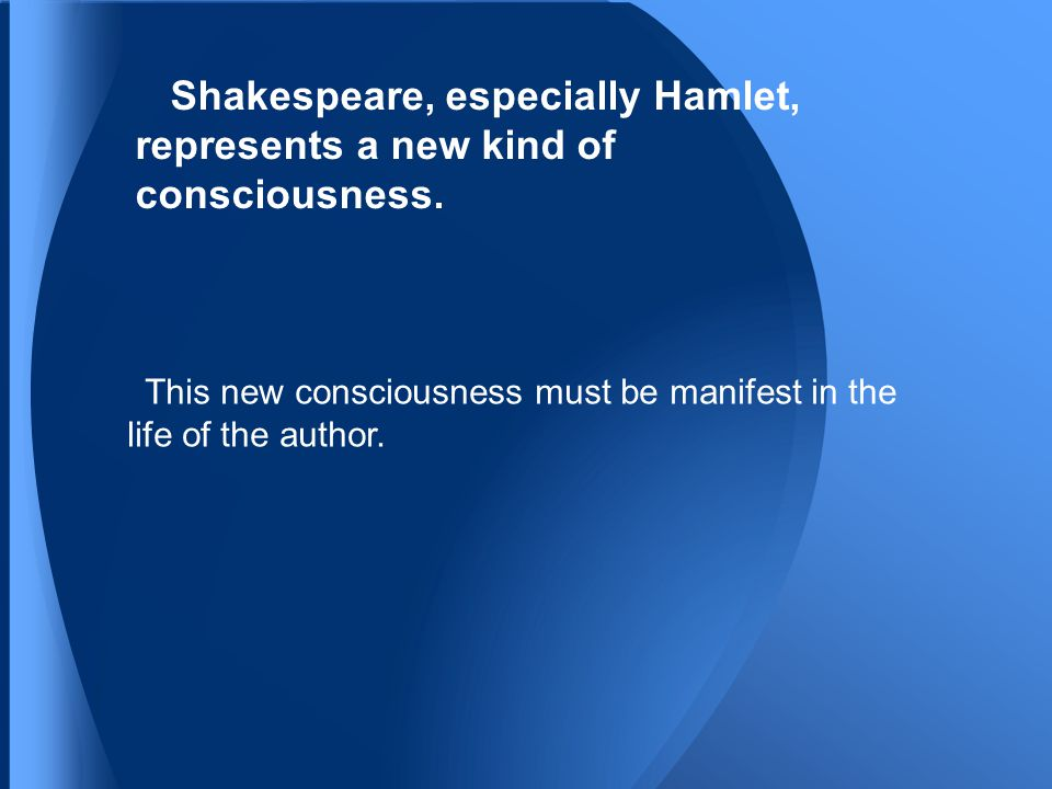 Shakespeare, especially Hamlet, represents a new kind of consciousness.