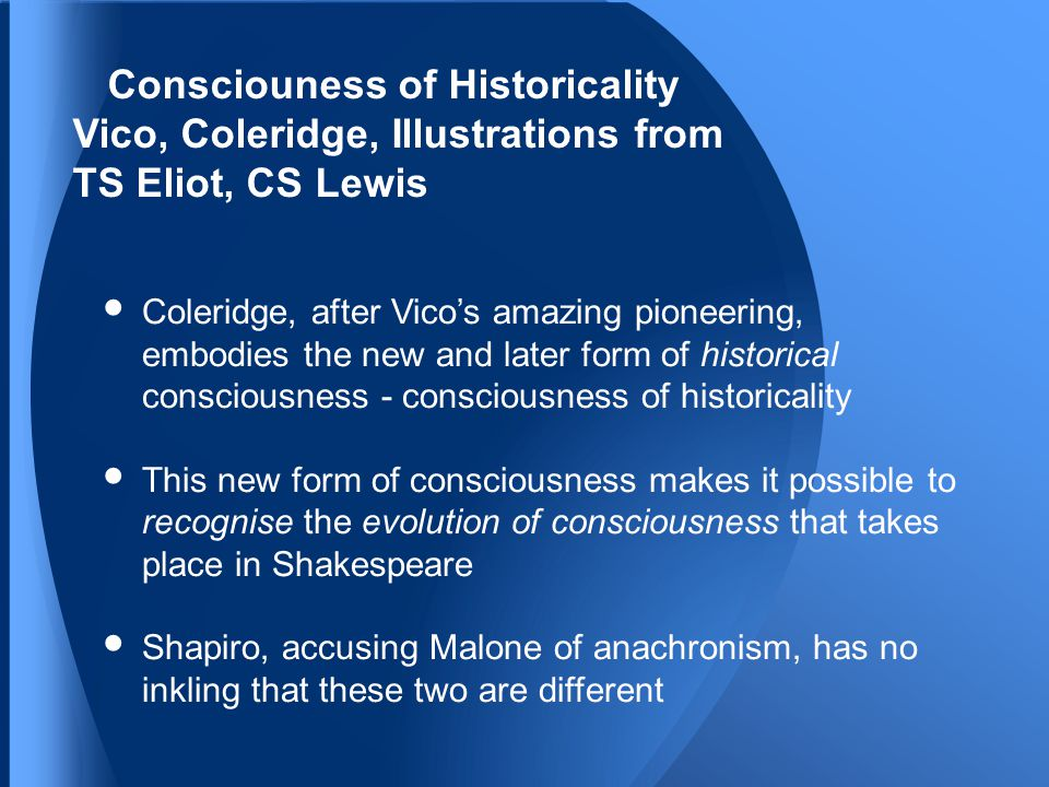 Consciouness of Historicality Vico, Coleridge, Illustrations from TS Eliot, CS Lewis Coleridge, after Vico's amazing pioneering, embodies the new and later form of historical consciousness - consciousness of historicality This new form of consciousness makes it possible to recognise the evolution of consciousness that takes place in Shakespeare Shapiro, accusing Malone of anachronism, has no inkling that these two are different