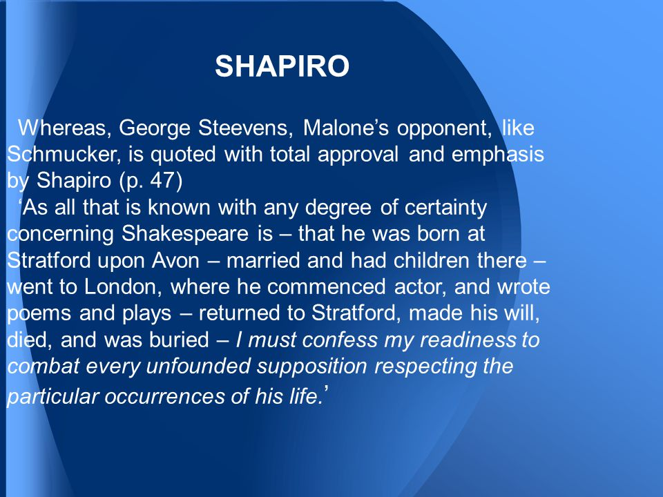 SHAPIRO Whereas, George Steevens, Malone's opponent, like Schmucker, is quoted with total approval and emphasis by Shapiro (p.