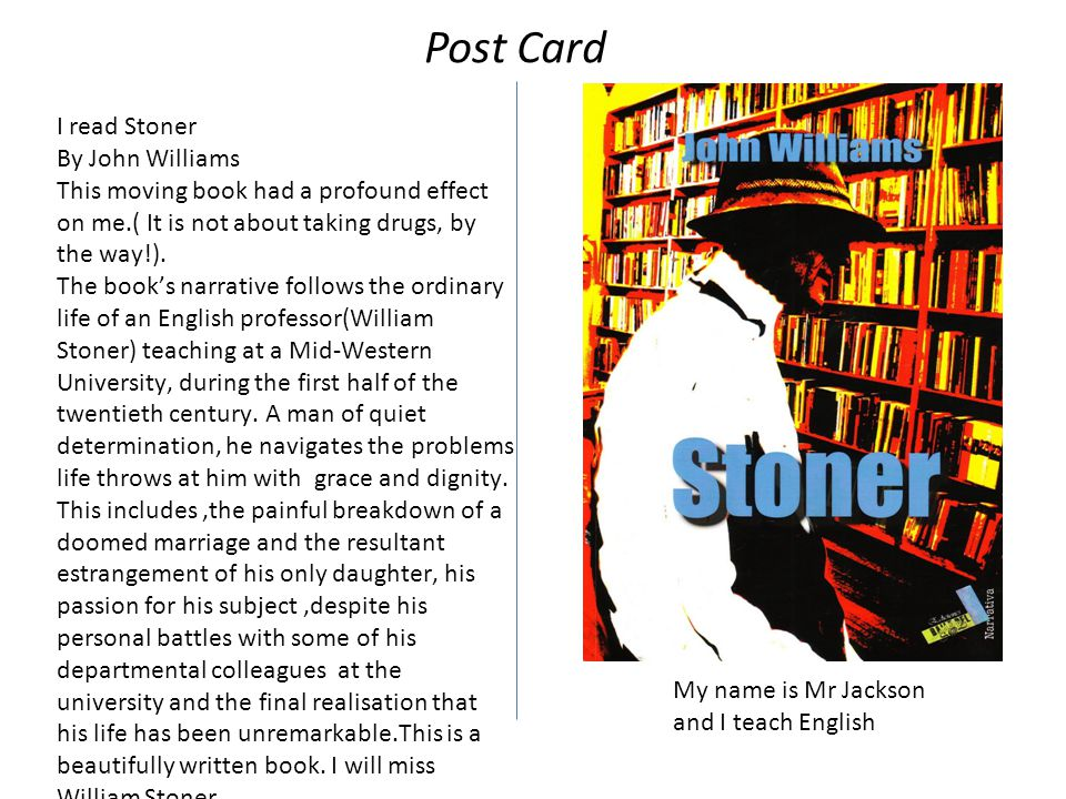 I read Stoner By John Williams This moving book had a profound effect on me.( It is not about taking drugs, by the way!).