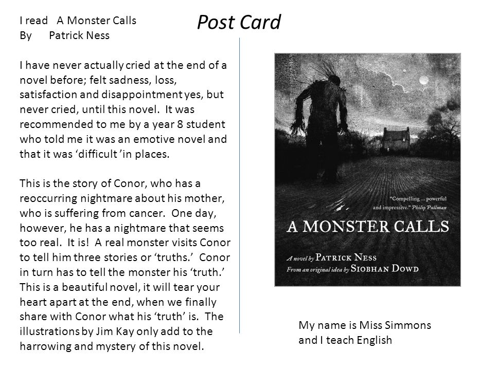 I read A Monster Calls By Patrick Ness I have never actually cried at the end of a novel before; felt sadness, loss, satisfaction and disappointment yes, but never cried, until this novel.