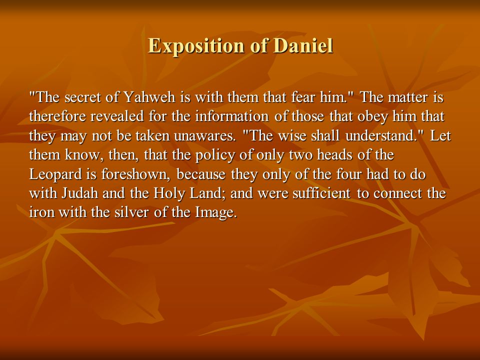 Exposition of Daniel The secret of Yahweh is with them that fear him. The matter is therefore revealed for the information of those that obey him that they may not be taken unawares.
