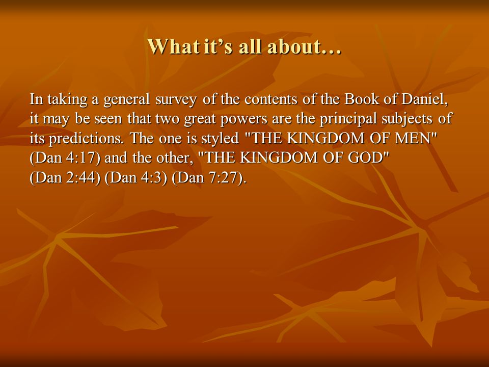 What it's all about… In taking a general survey of the contents of the Book of Daniel, it may be seen that two great powers are the principal subjects of its predictions.