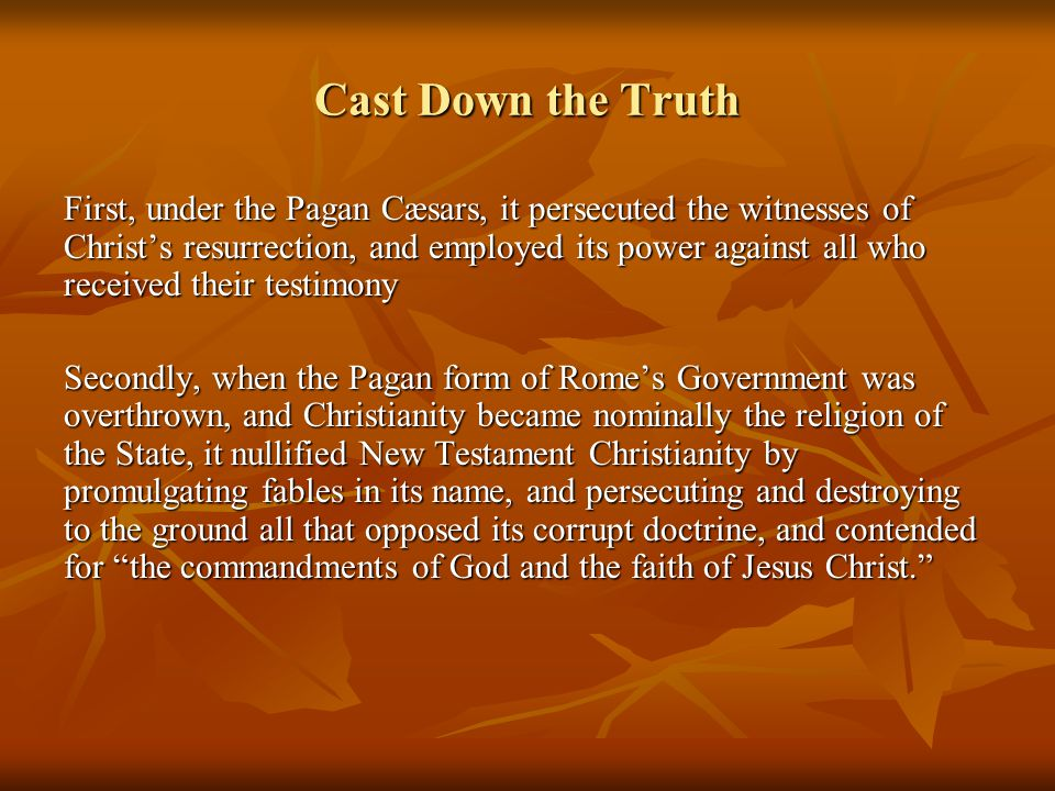 Cast Down the Truth First, under the Pagan Cæsars, it persecuted the witnesses of Christ's resurrection, and employed its power against all who received their testimony Secondly, when the Pagan form of Rome's Government was overthrown, and Christianity became nominally the religion of the State, it nullified New Testament Christianity by promulgating fables in its name, and persecuting and destroying to the ground all that opposed its corrupt doctrine, and contended for the commandments of God and the faith of Jesus Christ.