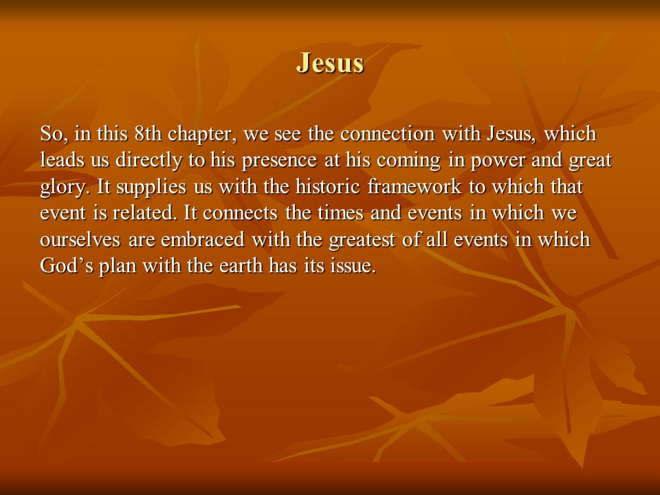 Jesus So, in this 8th chapter, we see the connection with Jesus, which leads us directly to his presence at his coming in power and great glory.