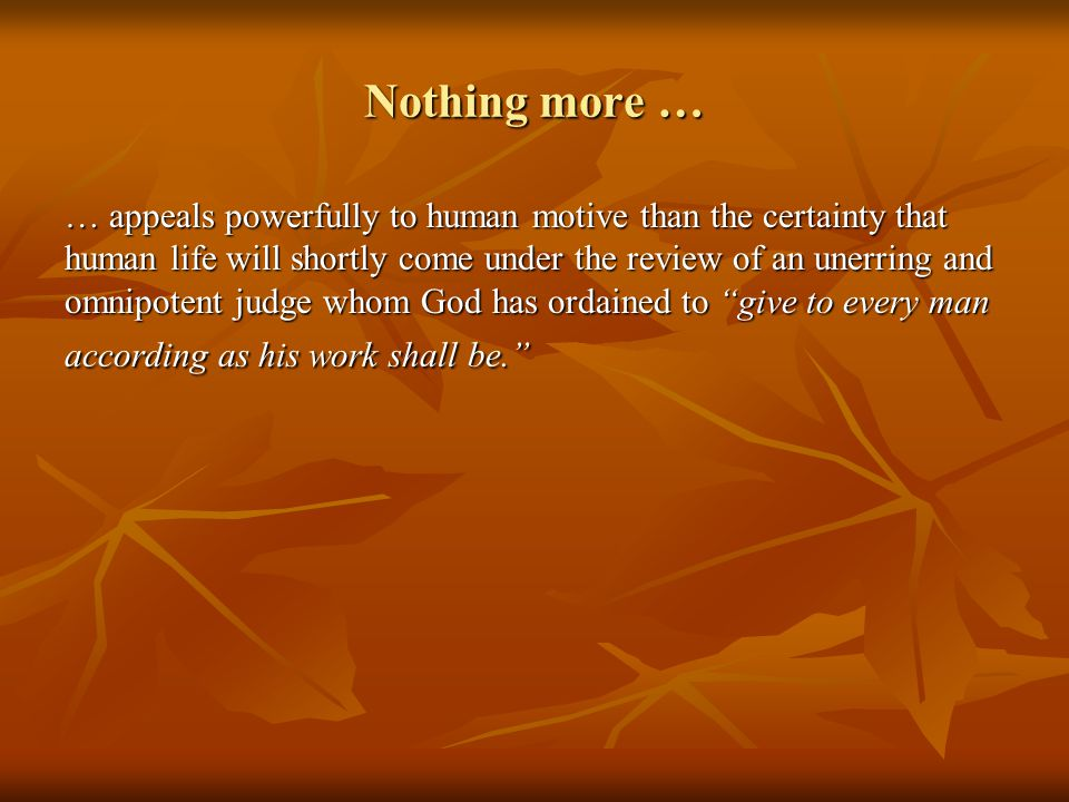 Nothing more … … appeals powerfully to human motive than the certainty that human life will shortly come under the review of an unerring and omnipotent judge whom God has ordained to give to every man according as his work shall be.