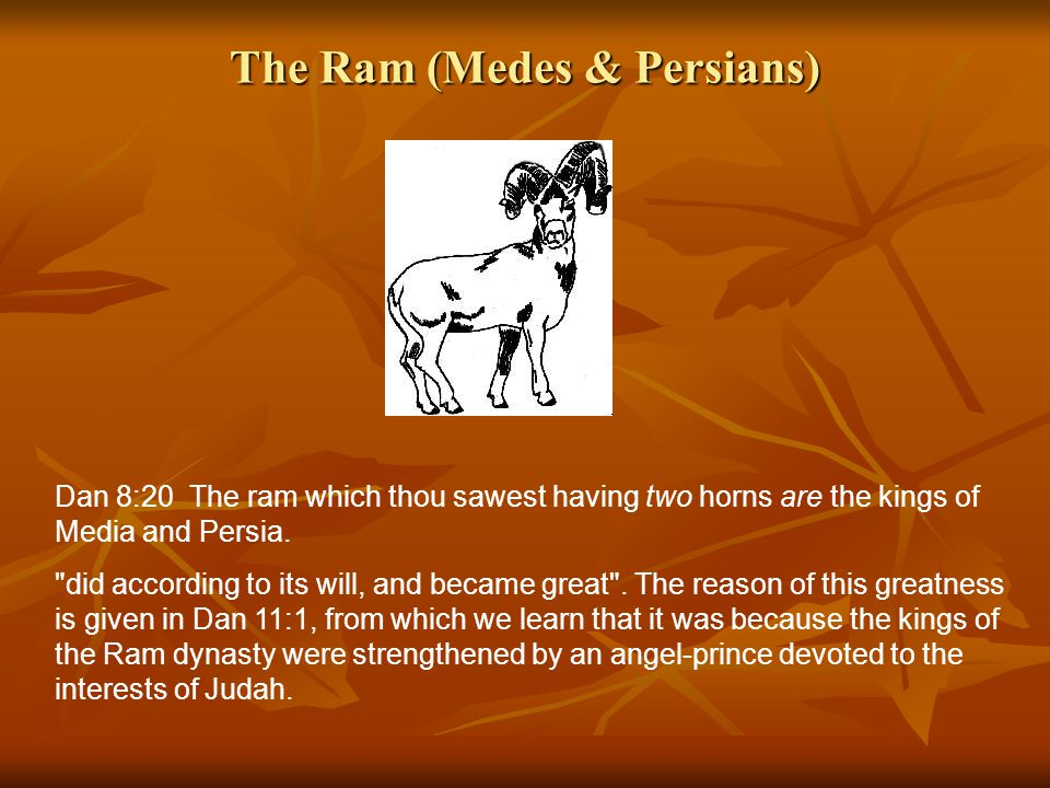 The Ram (Medes & Persians) Dan 8:20 The ram which thou sawest having two horns are the kings of Media and Persia.