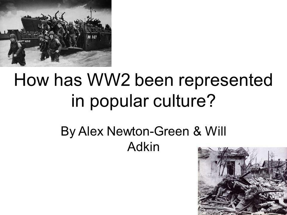 How has WW2 been represented in popular culture By Alex Newton-Green & Will Adkin
