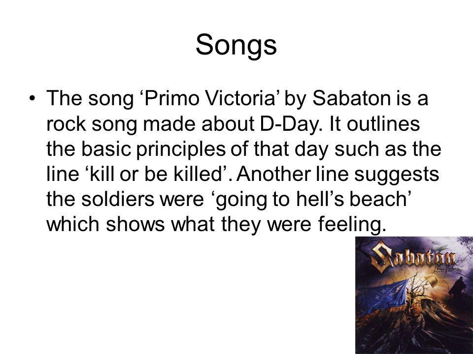 Songs The song 'Primo Victoria' by Sabaton is a rock song made about D-Day.