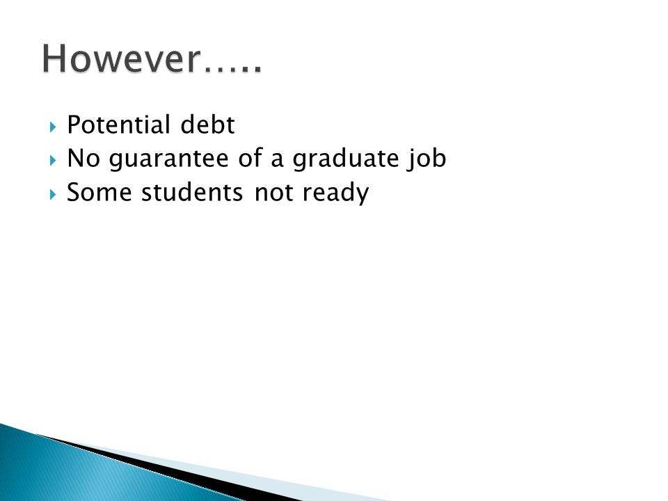 Potential debt  No guarantee of a graduate job  Some students not ready