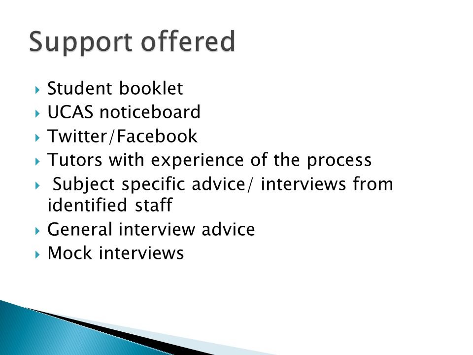  Student booklet  UCAS noticeboard  Twitter/Facebook  Tutors with experience of the process  Subject specific advice/ interviews from identified staff  General interview advice  Mock interviews