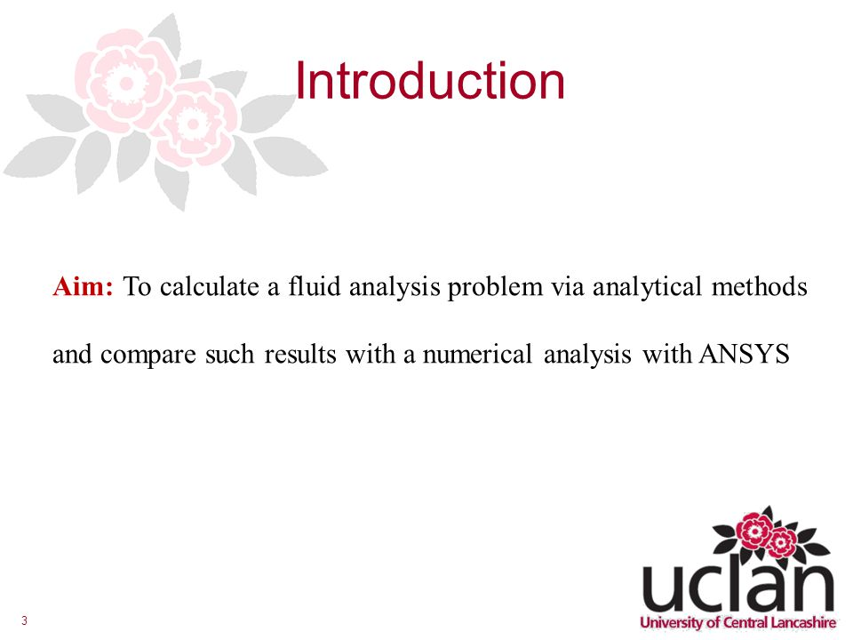 3 Introduction Aim: To calculate a fluid analysis problem via analytical methods and compare such results with a numerical analysis with ANSYS