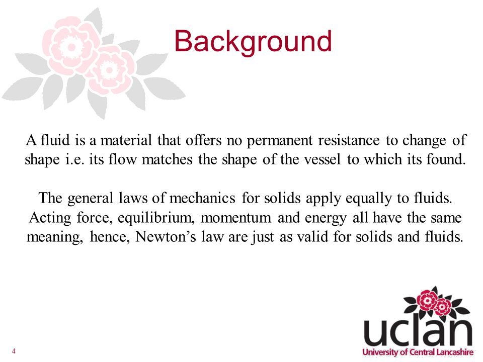 4 Background A fluid is a material that offers no permanent resistance to change of shape i.e. its flow matches the shape of the vessel to which its f