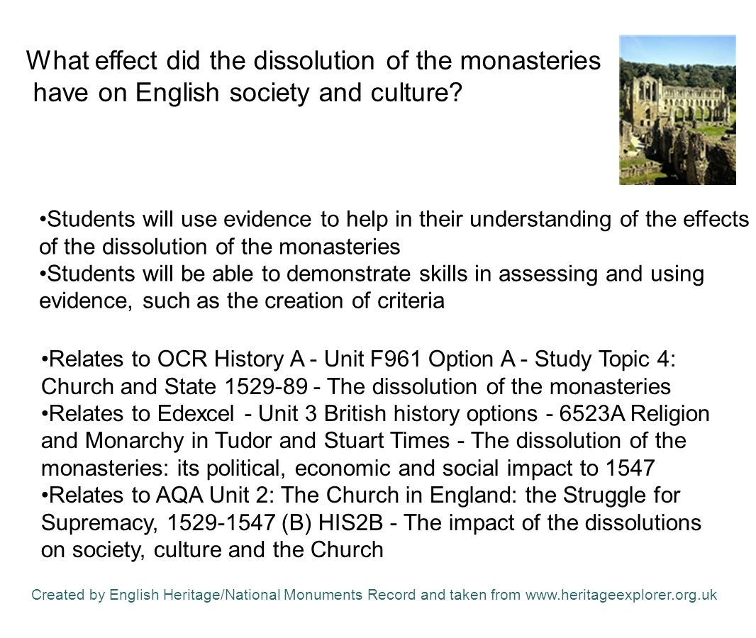 Students will use evidence to help in their understanding of the effects of the dissolution of the monasteries Students will be able to demonstrate skills in assessing and using evidence, such as the creation of criteria Relates to OCR History A - Unit F961 Option A - Study Topic 4: Church and State 1529-89 - The dissolution of the monasteries Relates to Edexcel - Unit 3 British history options - 6523A Religion and Monarchy in Tudor and Stuart Times - The dissolution of the monasteries: its political, economic and social impact to 1547 Relates to AQA Unit 2: The Church in England: the Struggle for Supremacy, 1529-1547 (B) HIS2B - The impact of the dissolutions on society, culture and the Church What effect did the dissolution of the monasteries have on English society and culture.