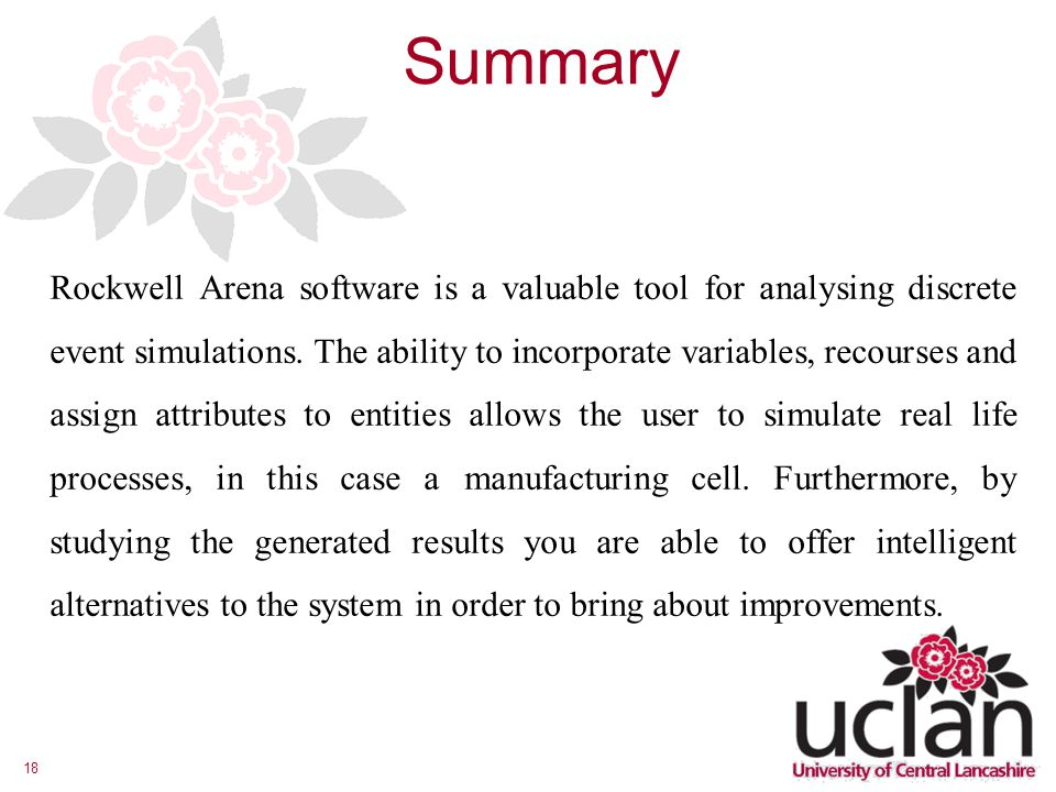 18 Summary Rockwell Arena software is a valuable tool for analysing discrete event simulations.