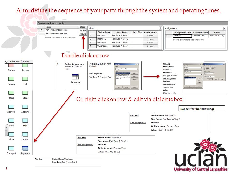 8 Or, right click on row & edit via dialogue box Double click on row Aim: define the sequence of your parts through the system and operating times.