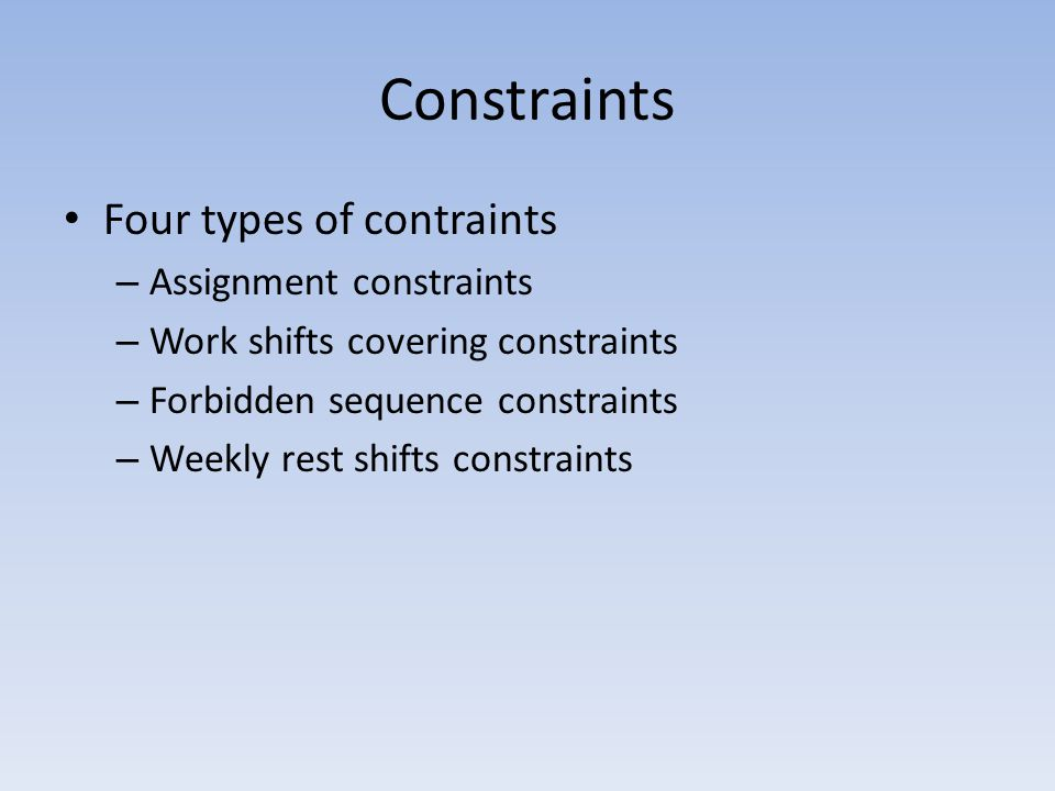 Constraints Four types of contraints – Assignment constraints – Work shifts covering constraints – Forbidden sequence constraints – Weekly rest shifts