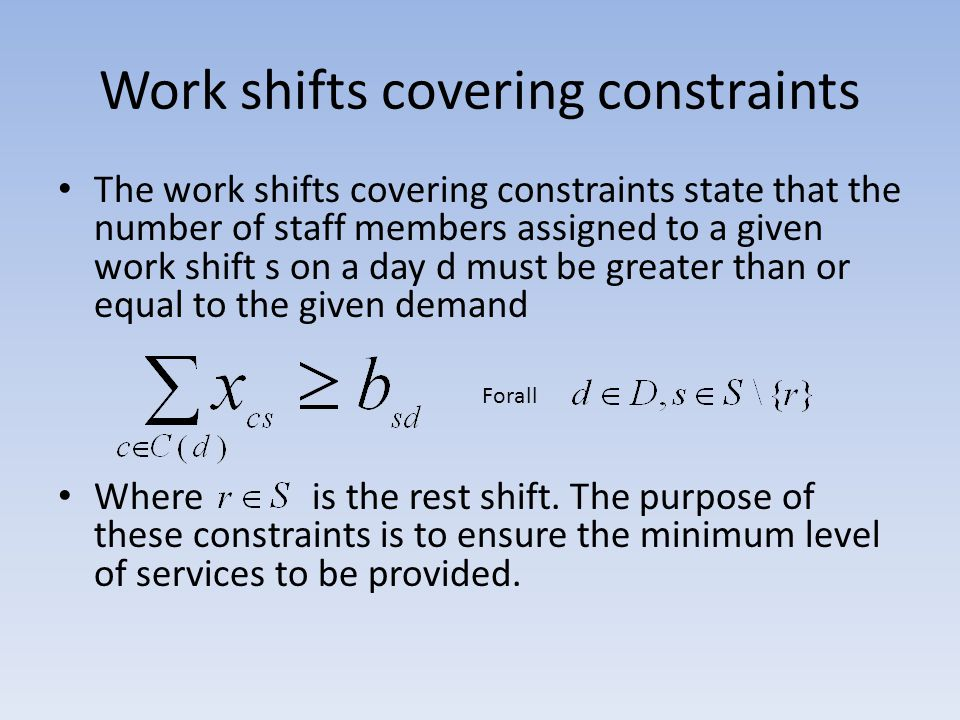 Forbidden sequence constraints The forbidden sequence constraints are used to represent the agreement restrictions on consecutive shifts (for example, two consecutive night shifts or two consecutive shifts that do not allow for a sufficiently long break may be forbidden): Where such that if shift t cannot follow shift s Forall