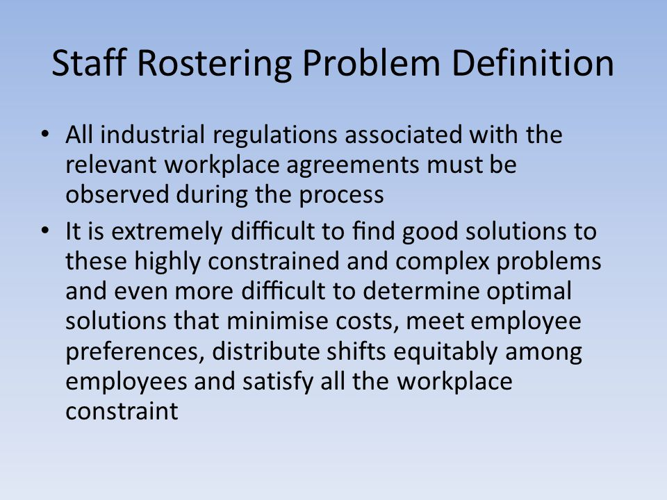 Staff Rostering Problem Definition All industrial regulations associated with the relevant workplace agreements must be observed during the process It