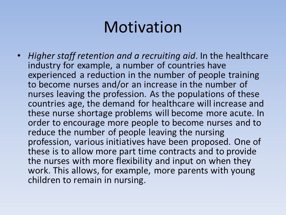 Motivation Higher staff retention and a recruiting aid. In the healthcare industry for example, a number of countries have experienced a reduction in