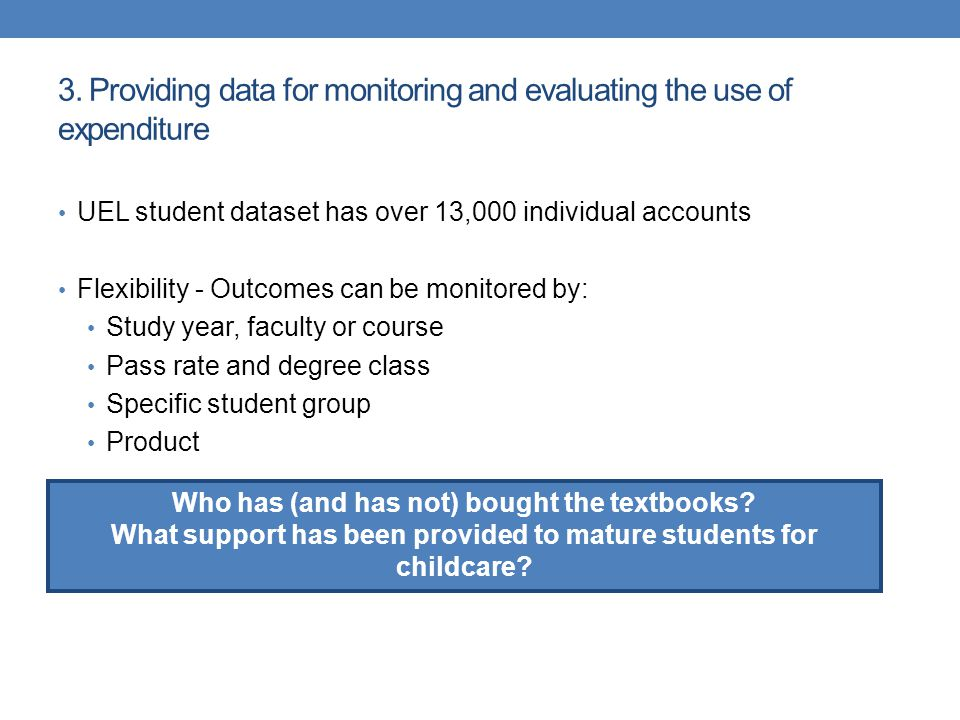 3. Providing data for monitoring and evaluating the use of expenditure UEL student dataset has over 13,000 individual accounts Flexibility - Outcomes