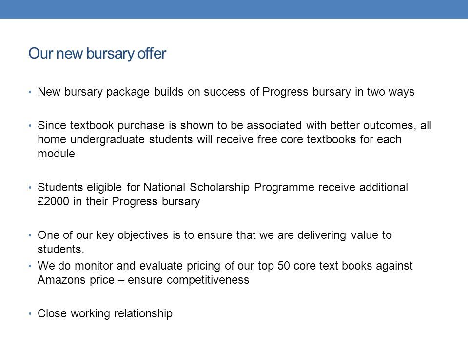 Our new bursary offer New bursary package builds on success of Progress bursary in two ways Since textbook purchase is shown to be associated with better outcomes, all home undergraduate students will receive free core textbooks for each module Students eligible for National Scholarship Programme receive additional £2000 in their Progress bursary One of our key objectives is to ensure that we are delivering value to students.