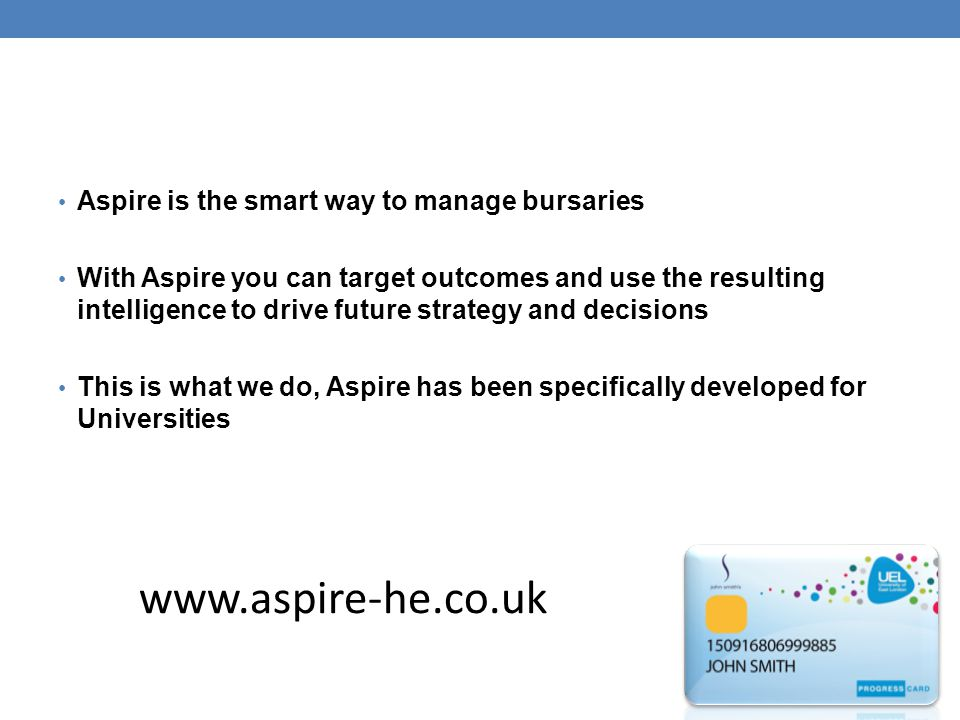 Aspire is the smart way to manage bursaries With Aspire you can target outcomes and use the resulting intelligence to drive future strategy and decisions This is what we do, Aspire has been specifically developed for Universities www.aspire-he.co.uk