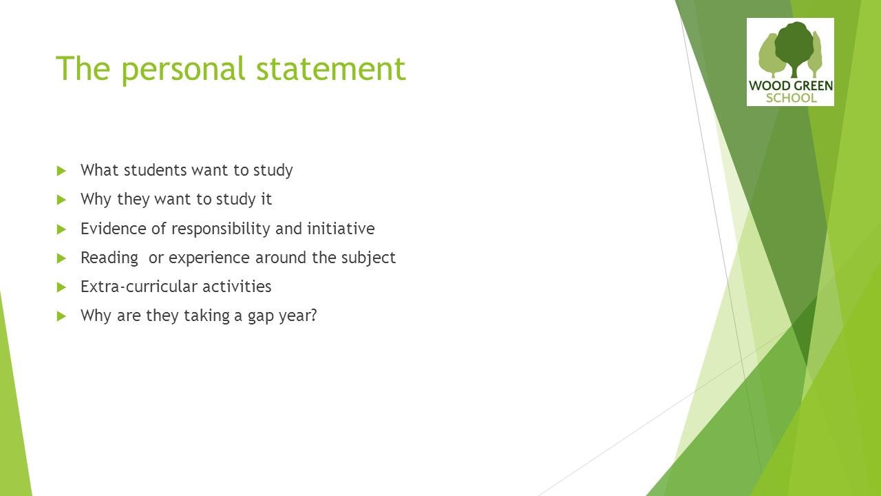 The personal statement  What students want to study  Why they want to study it  Evidence of responsibility and initiative  Reading or experience a