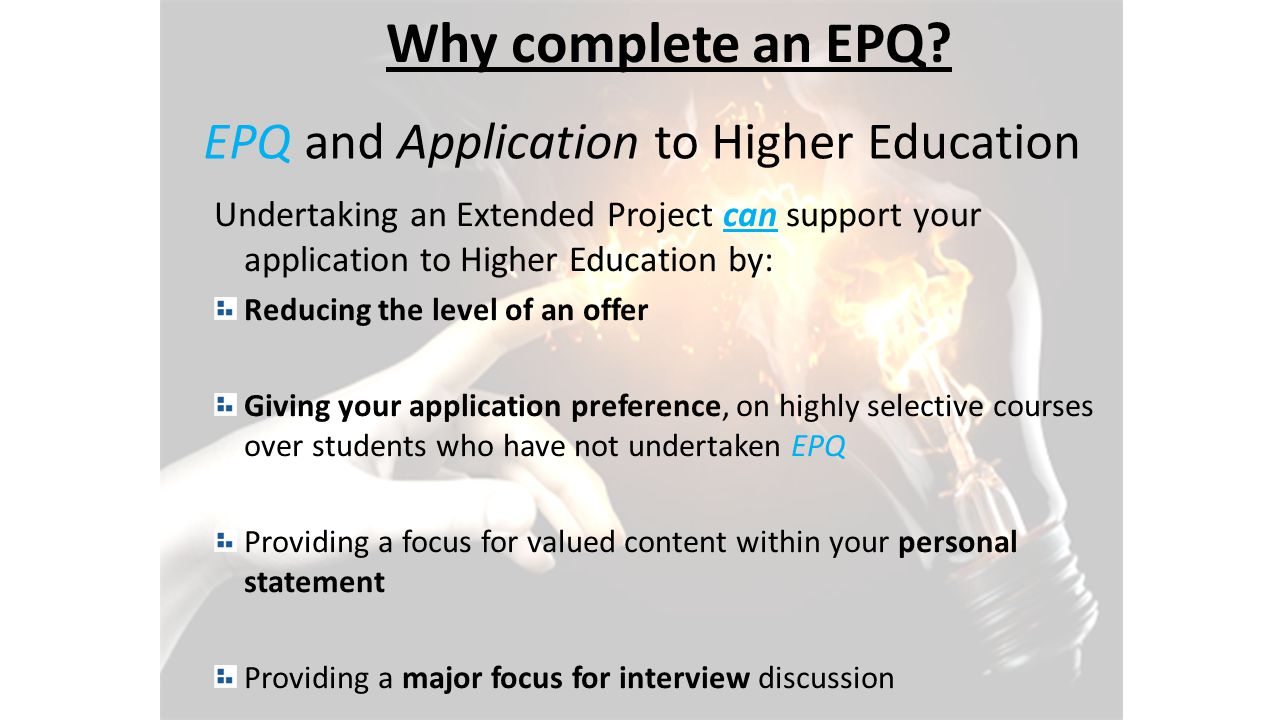 EPQ and Application to Higher Education Undertaking an Extended Project can support your application to Higher Education by: Reducing the level of an