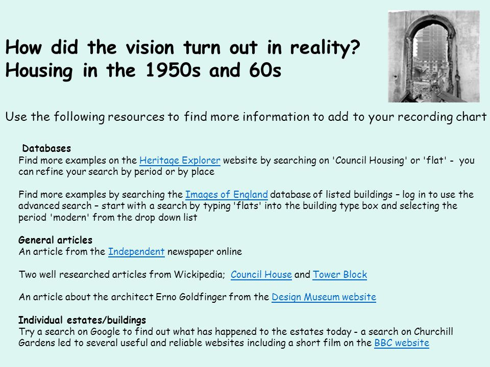 Use the following resources to find more information to add to your recording chart Databases Find more examples on the Heritage Explorer website by searching on Council Housing or flat - you can refine your search by period or by placeHeritage Explorer Find more examples by searching the Images of England database of listed buildings – log in to use the advanced search – start with a search by typing flats into the building type box and selecting the period modern from the drop down listImages of England General articles An article from the Independent newspaper onlineIndependent Two well researched articles from Wickipedia; Council House and Tower BlockCouncil HouseTower Block An article about the architect Erno Goldfinger from the Design Museum websiteDesign Museum website Individual estates/buildings Try a search on Google to find out what has happened to the estates today - a search on Churchill Gardens led to several useful and reliable websites including a short film on the BBC websiteBBC website How did the vision turn out in reality.