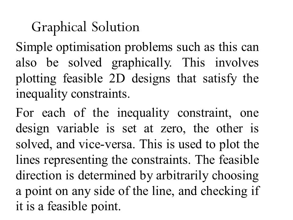 Graphical Solution Simple optimisation problems such as this can also be solved graphically. This involves plotting feasible 2D designs that satisfy t