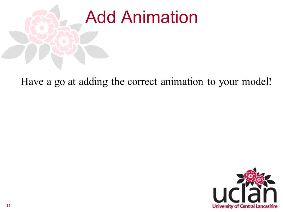 11 Add Animation Have a go at adding the correct animation to your model!