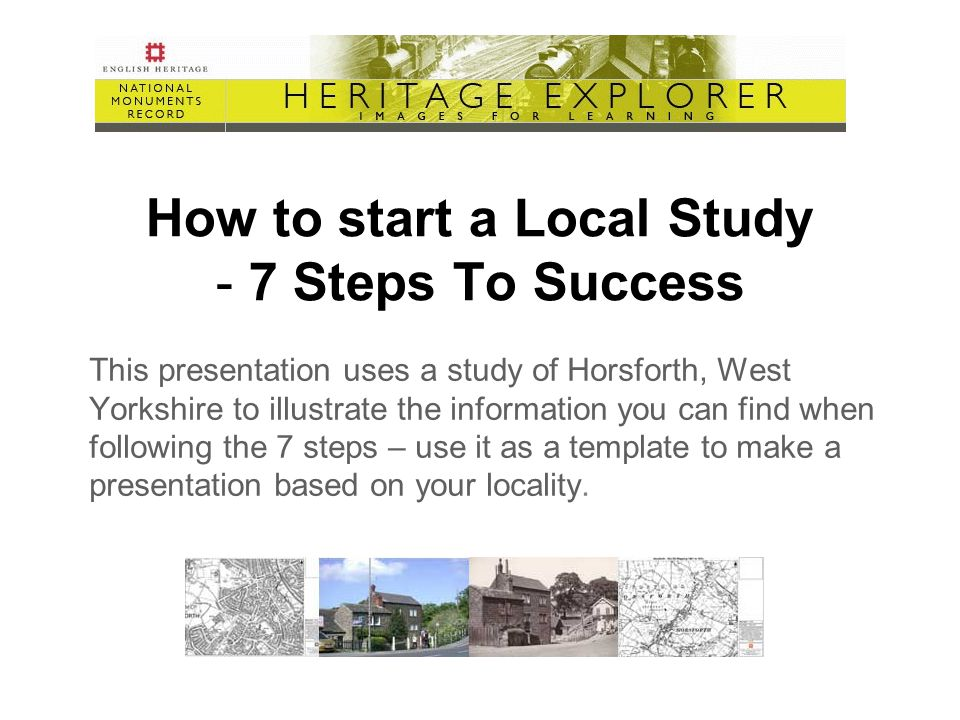 How to start a Local Study - 7 Steps To Success This presentation uses a study of Horsforth, West Yorkshire to illustrate the information you can find when following the 7 steps – use it as a template to make a presentation based on your locality.