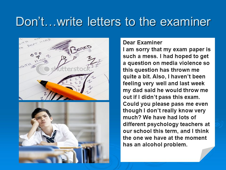 Don't…write letters to the examiner Dear Examiner I am sorry that my exam paper is such a mess.