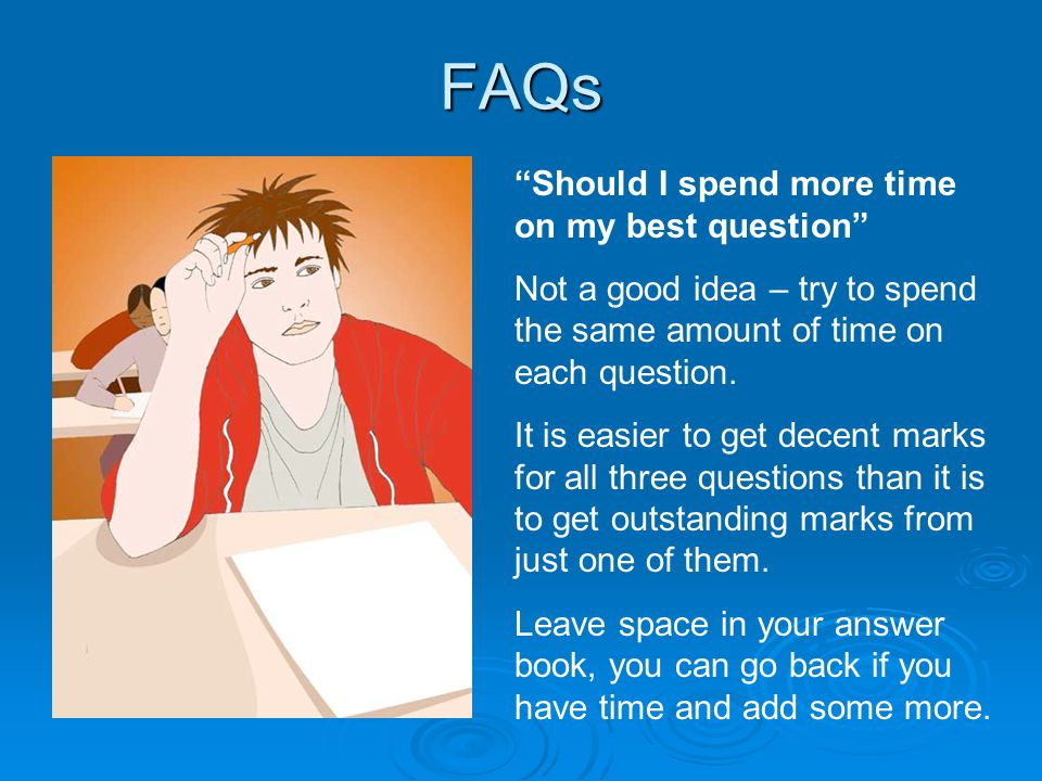 FAQs Should I spend more time on my best question Not a good idea – try to spend the same amount of time on each question.