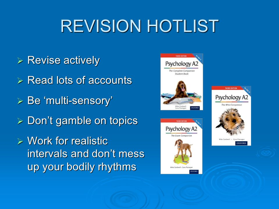 REVISION HOTLIST  Revise actively  Read lots of accounts  Be 'multi-sensory'  Don't gamble on topics  Work for realistic intervals and don't mess up your bodily rhythms