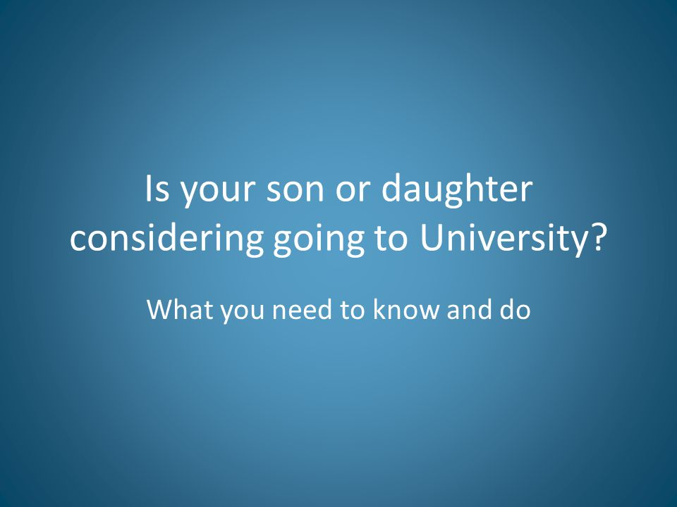 Is your son or daughter considering going to University? What you need to know and do