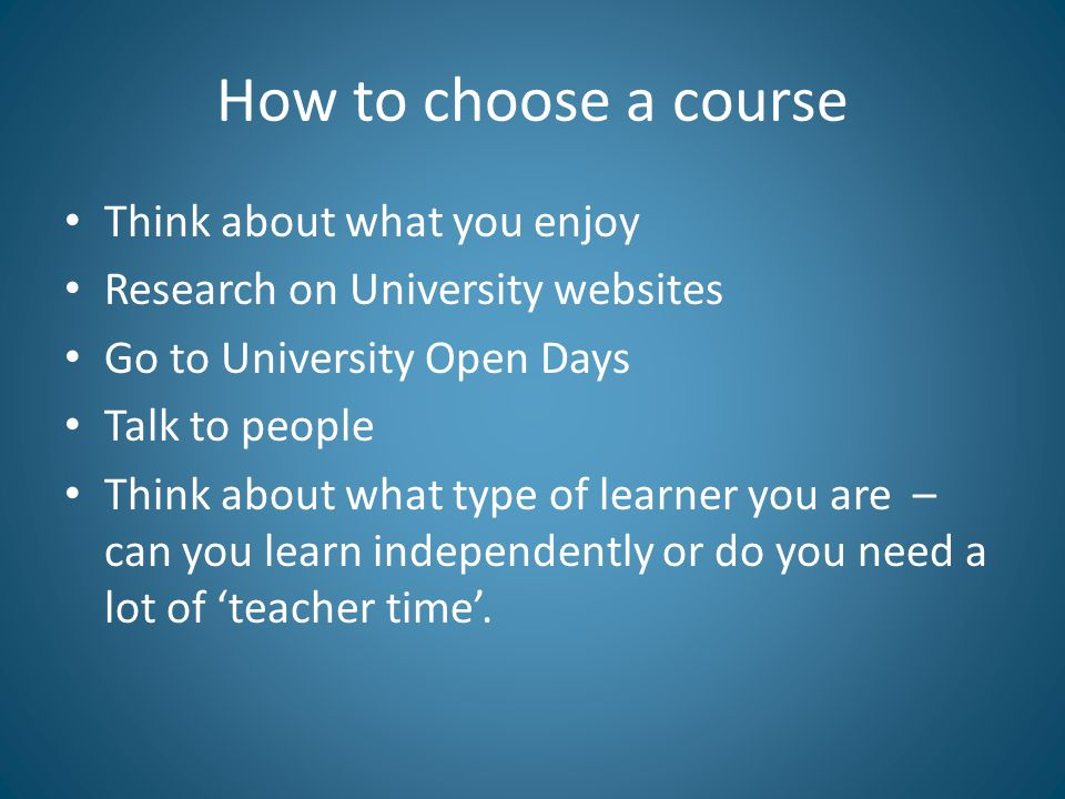 How to choose a course Think about what you enjoy Research on University websites Go to University Open Days Talk to people Think about what type of l