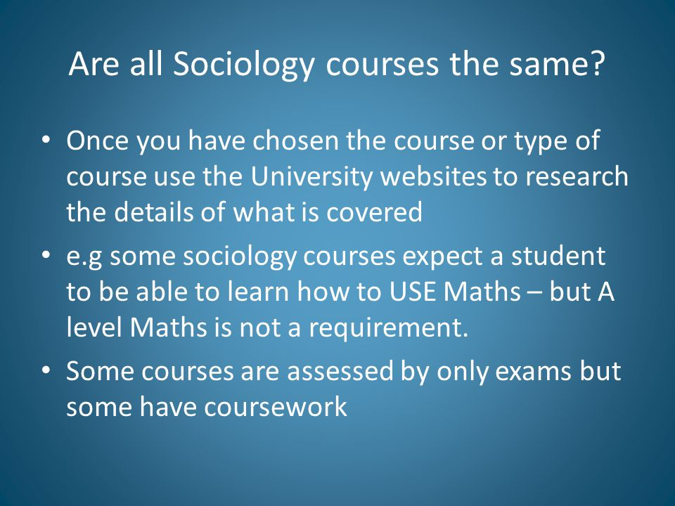 Are all Sociology courses the same? Once you have chosen the course or type of course use the University websites to research the details of what is c